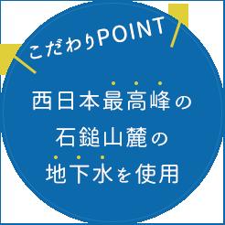 こだわりPOINT 西日本最高峰の石鎚山麓の地下水を使用